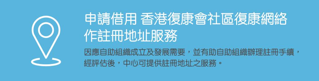 申請借用香港復康會社區復康網絡作註冊地址服務:因應自助組織成立及發展需要,並有助自助組織辦理註冊手續,經評估後,中心可提供註冊地址之服務。